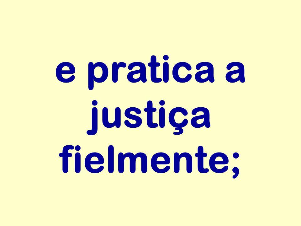 e pratica a justiça fielmente;