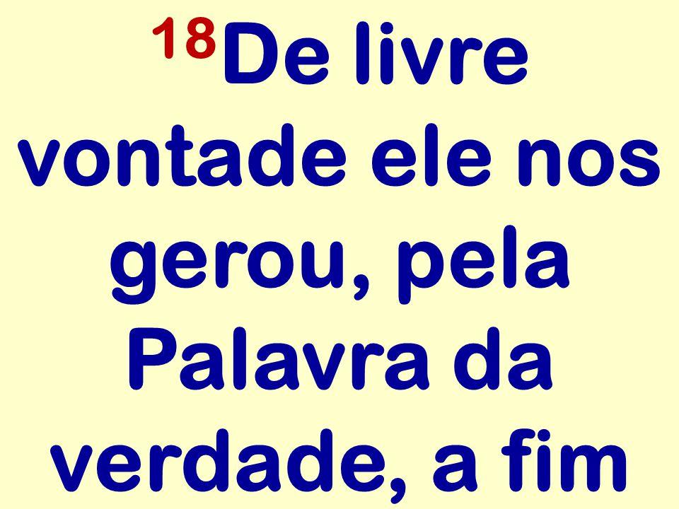 18De livre vontade ele nos gerou, pela Palavra da verdade, a fim