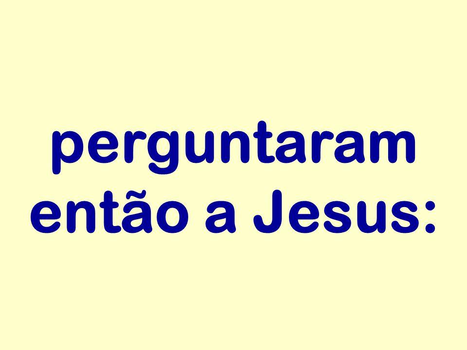 perguntaram então a Jesus: