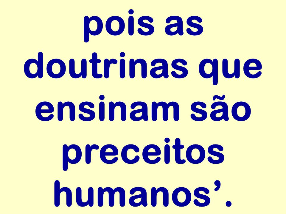 pois as doutrinas que ensinam são preceitos humanos'.