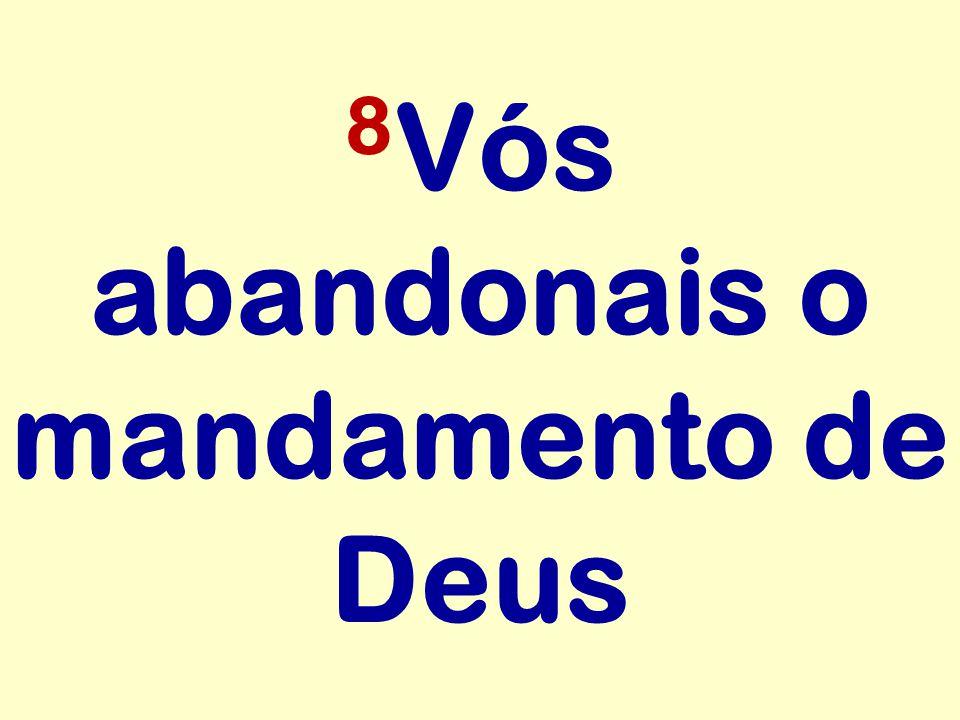 8Vós abandonais o mandamento de Deus