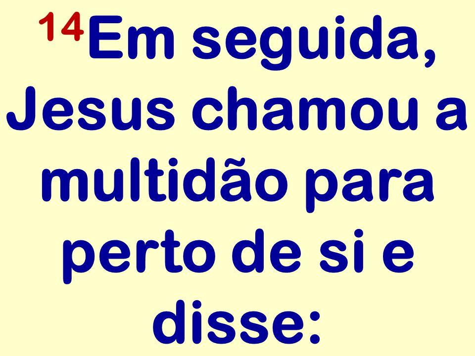 14Em seguida, Jesus chamou a multidão para perto de si e disse: