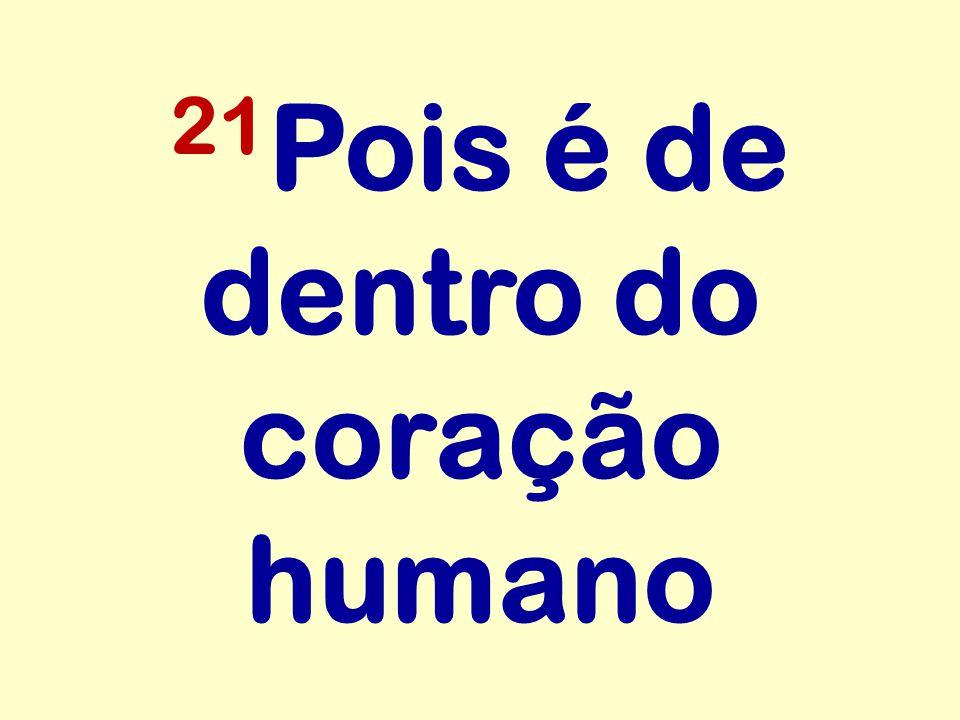 21Pois é de dentro do coração humano