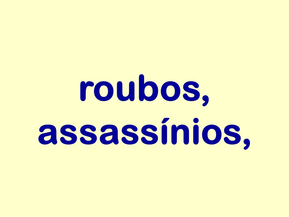 roubos, assassínios,