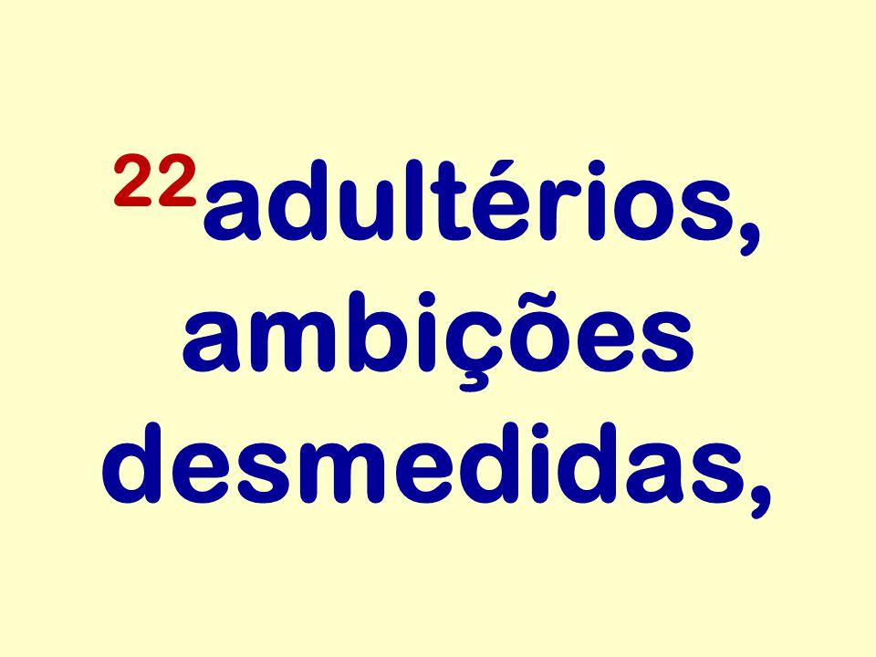 22adultérios, ambições desmedidas,