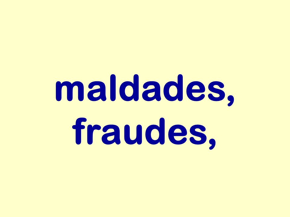 maldades, fraudes,