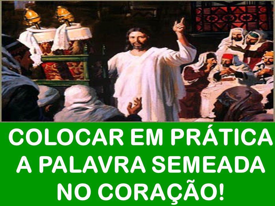 COLOCAR EM PRÁTICA A PALAVRA SEMEADA NO CORAÇÃO!