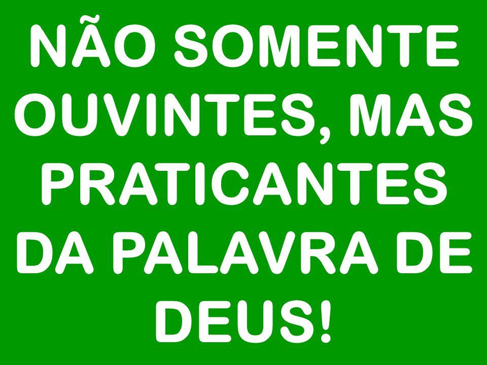 NÃO SOMENTE OUVINTES, MAS PRATICANTES DA PALAVRA DE DEUS!