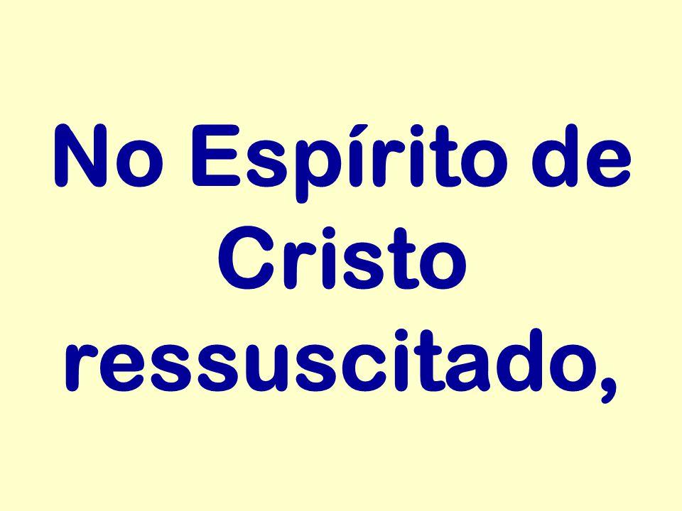 No Espírito de Cristo ressuscitado,