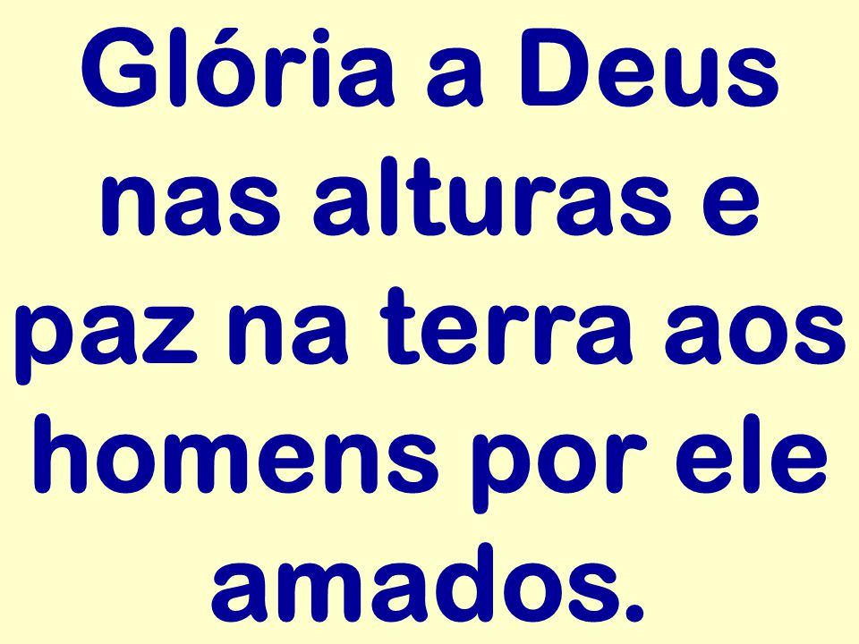 Glória a Deus nas alturas e paz na terra aos homens por ele amados.