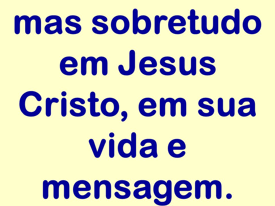 mas sobretudo em Jesus Cristo, em sua vida e mensagem.