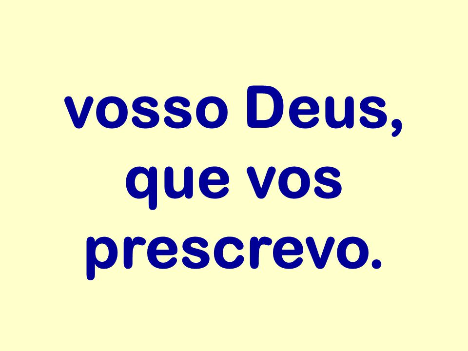 vosso Deus, que vos prescrevo.