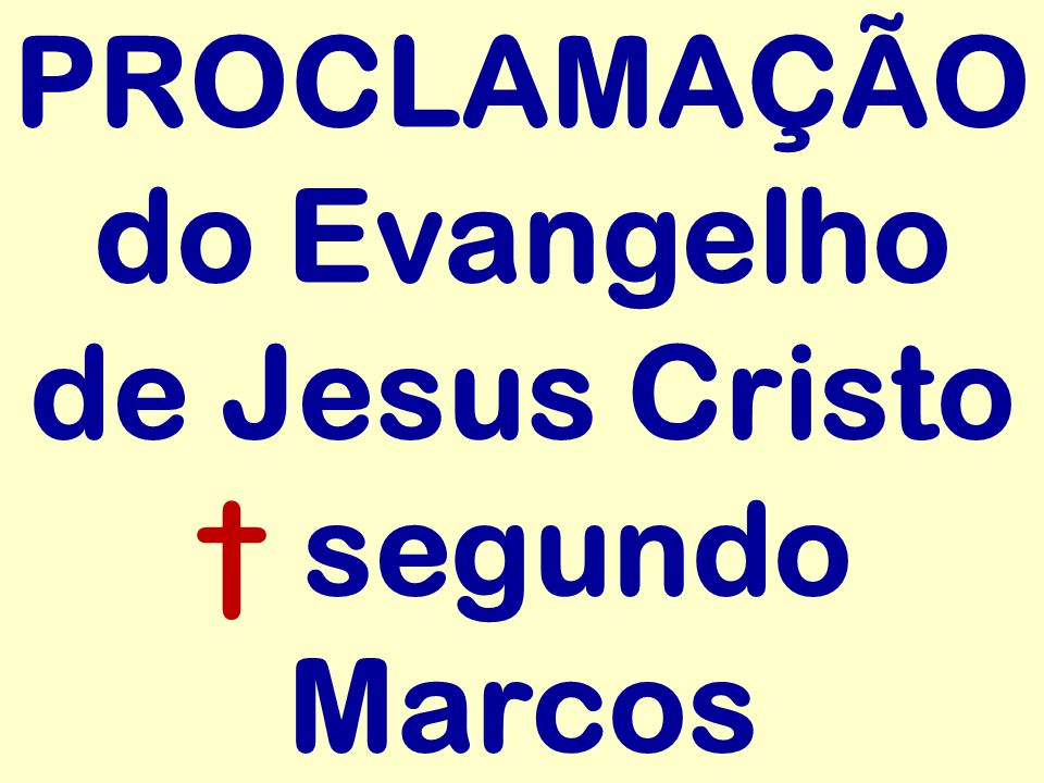 PROCLAMAÇÃO do Evangelho de Jesus Cristo † segundo Marcos