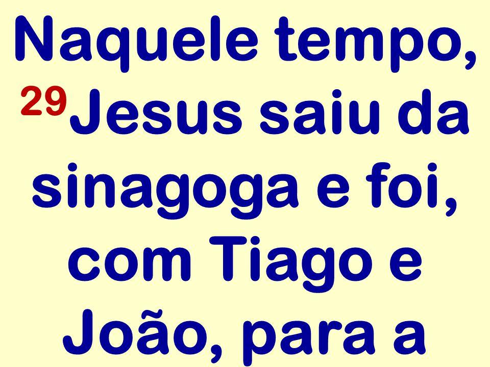 Naquele tempo, 29Jesus saiu da sinagoga e foi, com Tiago e João, para a