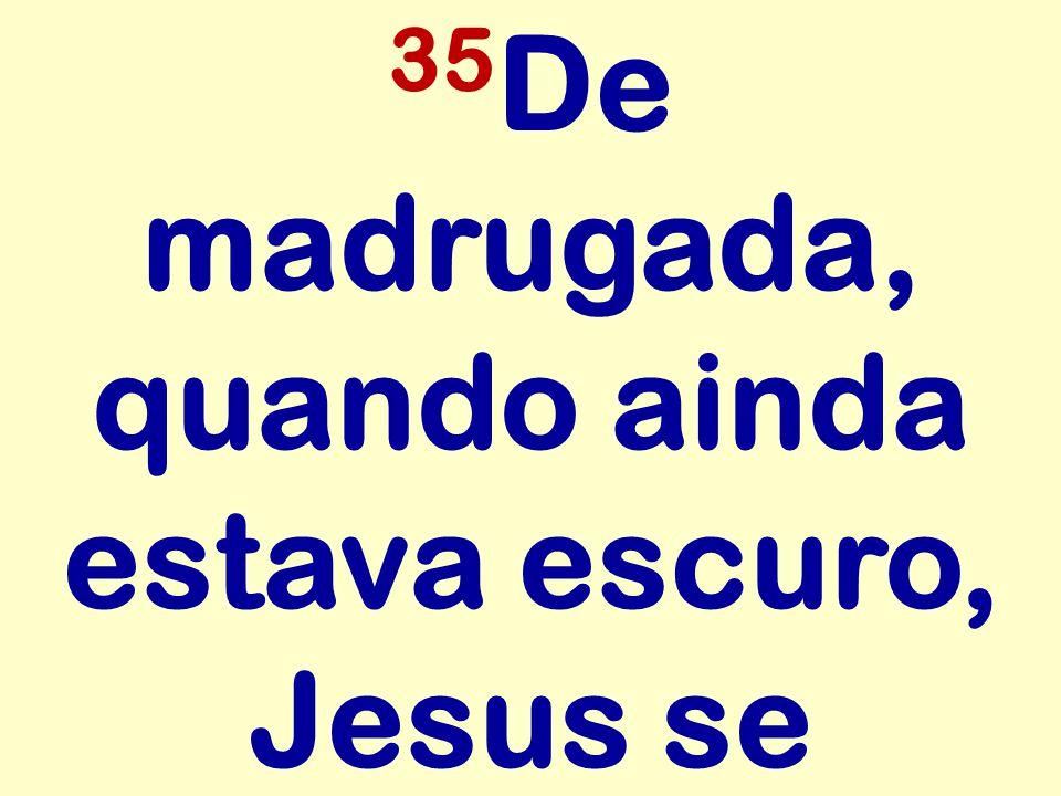 35De madrugada, quando ainda estava escuro, Jesus se
