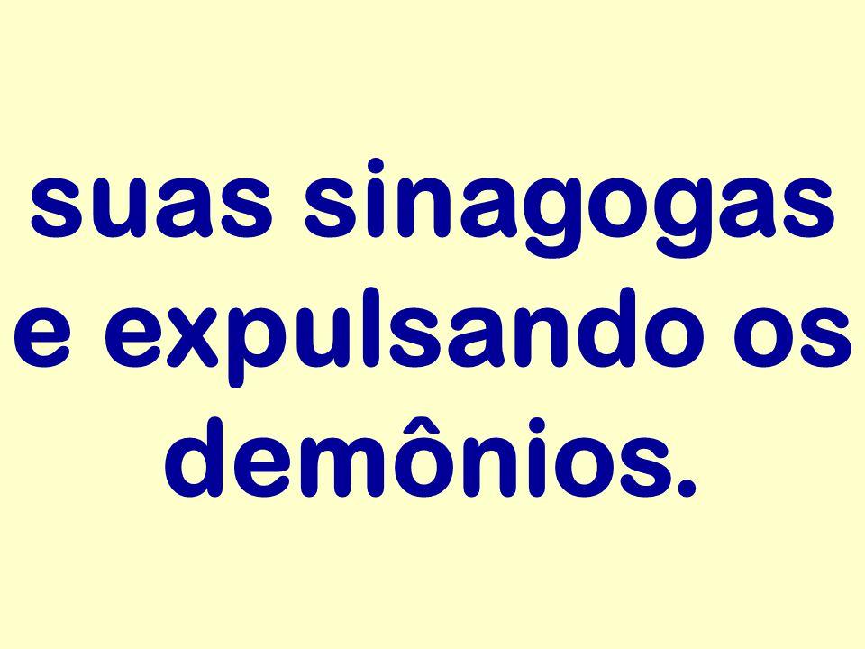 suas sinagogas e expulsando os demônios.
