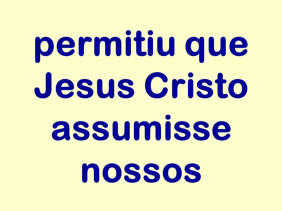 permitiu que Jesus Cristo assumisse nossos
