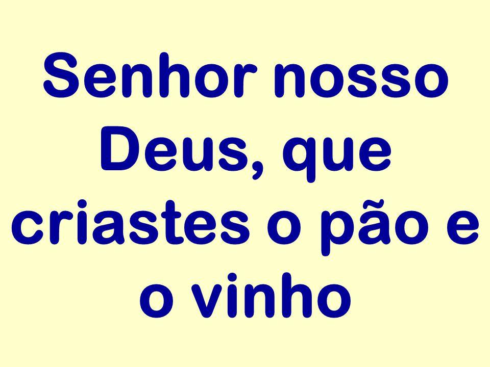 Senhor nosso Deus, que criastes o pão e o vinho
