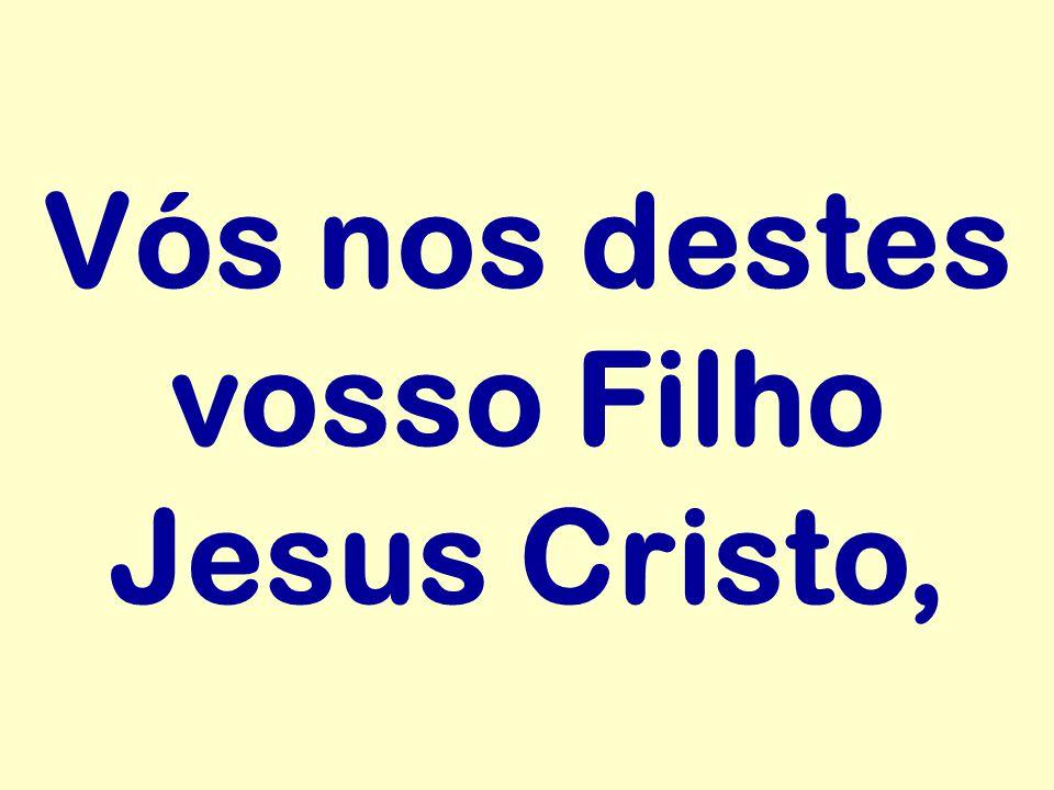 Vós nos destes vosso Filho Jesus Cristo,