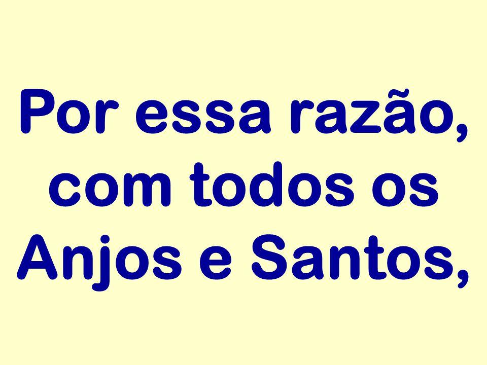 Por essa razão, com todos os Anjos e Santos,