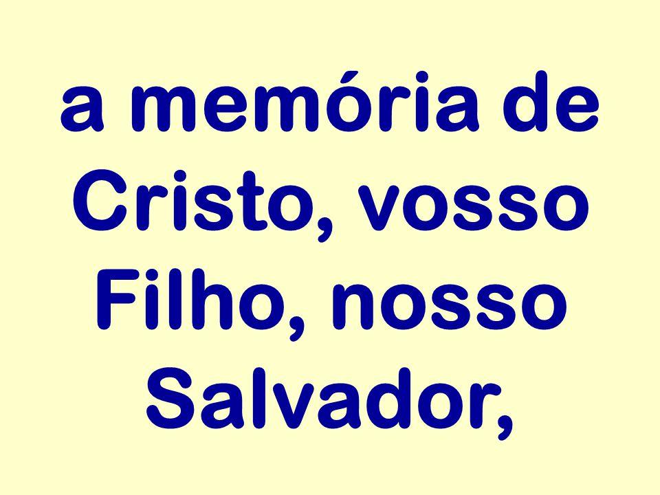 a memória de Cristo, vosso Filho, nosso Salvador,