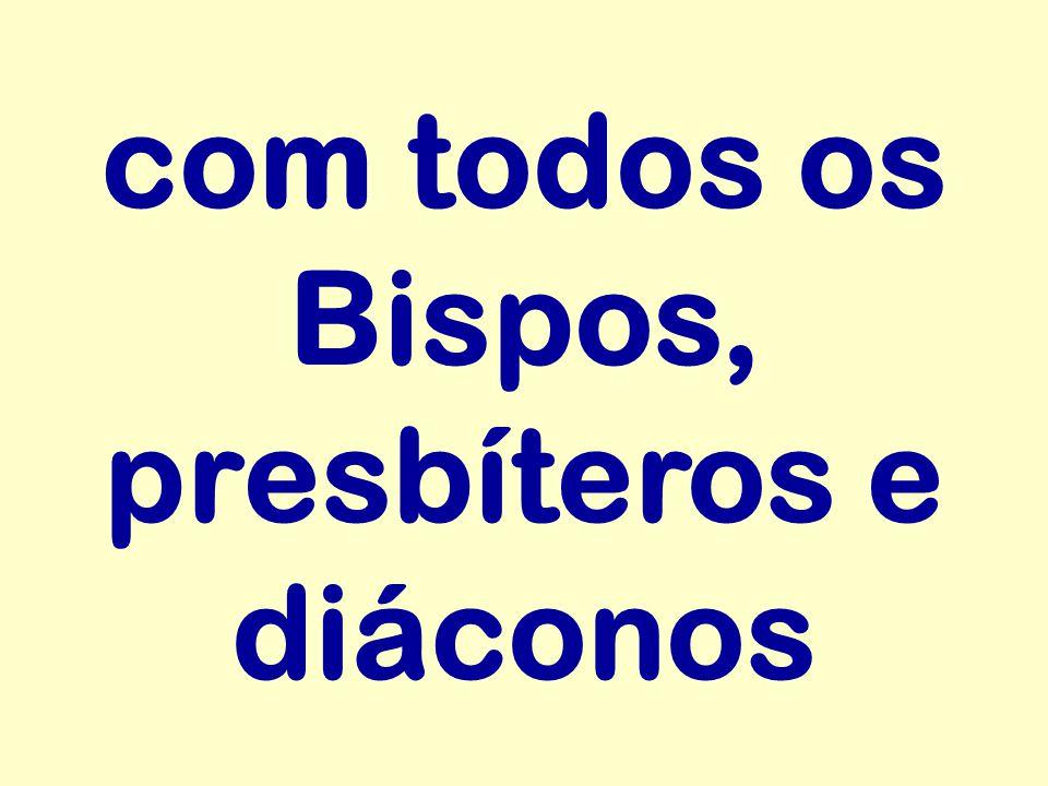 com todos os Bispos, presbíteros e diáconos