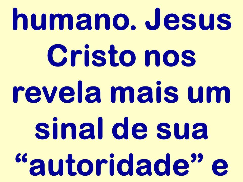 humano. Jesus Cristo nos revela mais um sinal de sua autoridade e