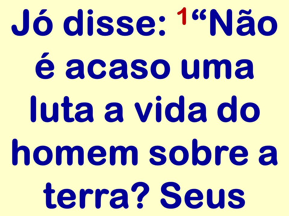 Jó disse: 1 Não é acaso uma luta a vida do homem sobre a terra Seus
