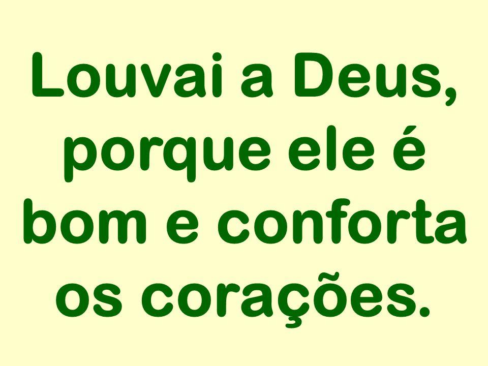 Louvai a Deus, porque ele é bom e conforta os corações.