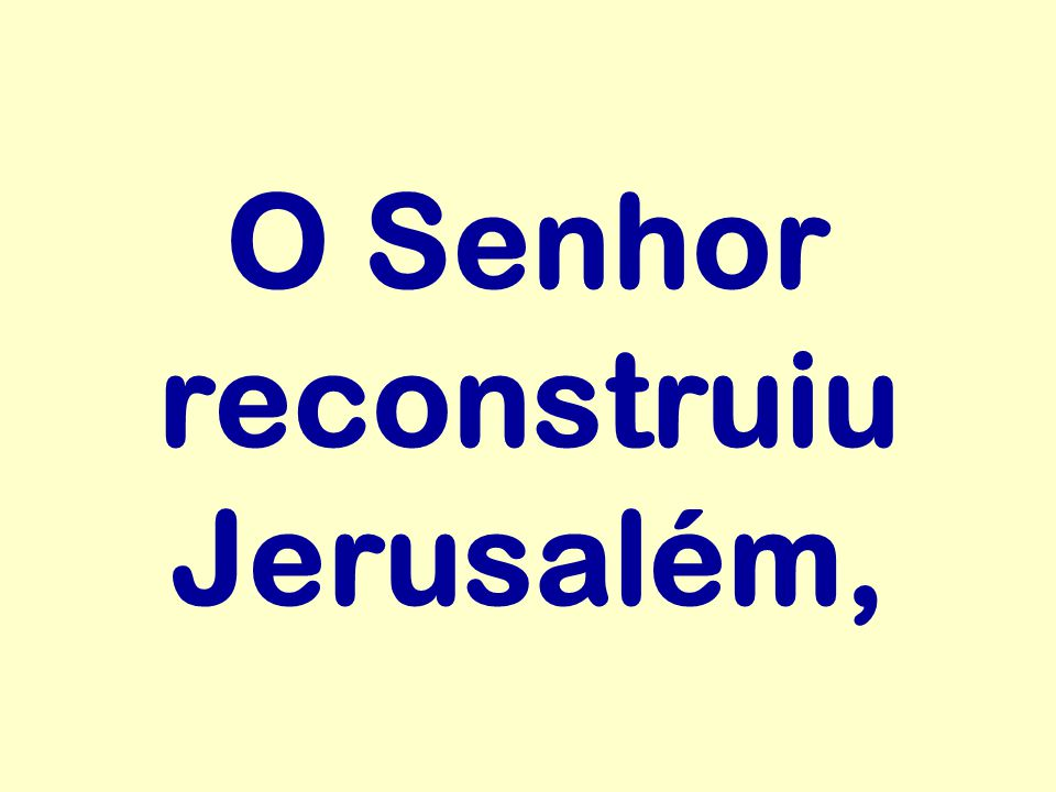 O Senhor reconstruiu Jerusalém,