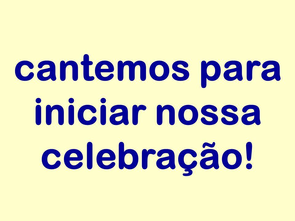 cantemos para iniciar nossa celebração!