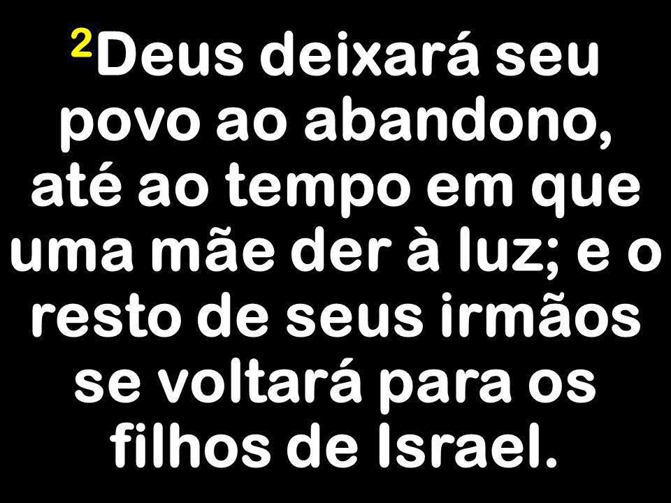 2Deus deixará seu povo ao abandono, até ao tempo em que uma mãe der à luz; e o resto de seus irmãos se voltará para os filhos de Israel.