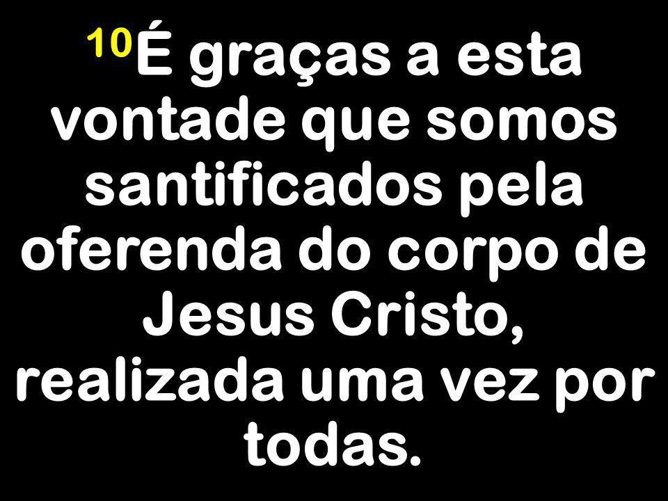 10É graças a esta vontade que somos santificados pela oferenda do corpo de Jesus Cristo, realizada uma vez por todas.