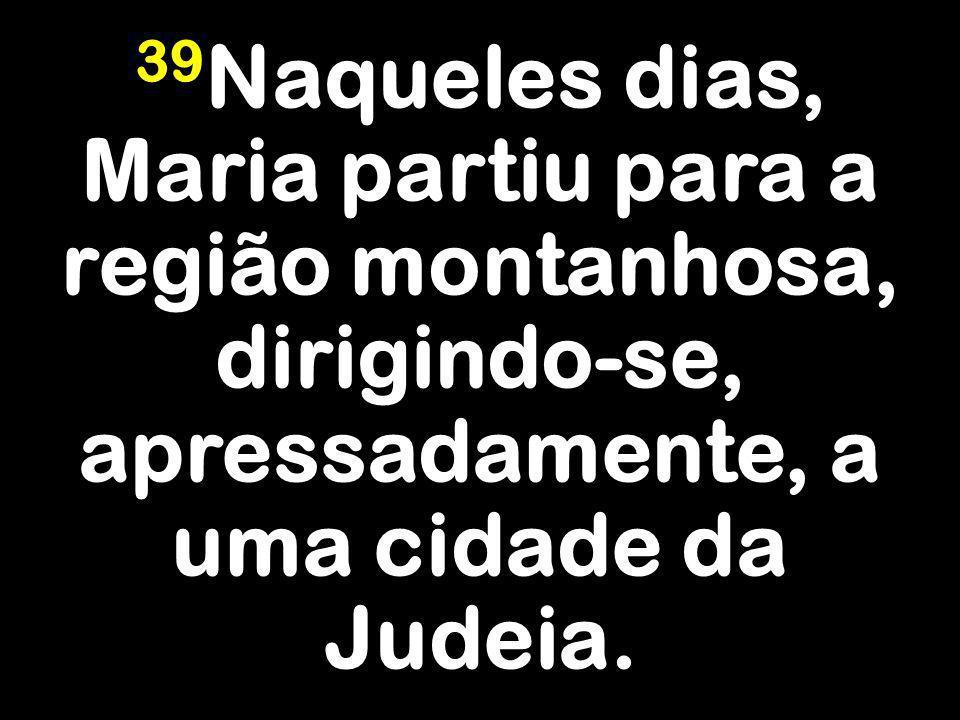 39Naqueles dias, Maria partiu para a região montanhosa, dirigindo-se, apressadamente, a uma cidade da Judeia.