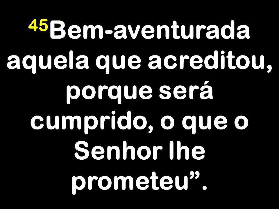 45Bem-aventurada aquela que acreditou, porque será cumprido, o que o Senhor lhe prometeu .