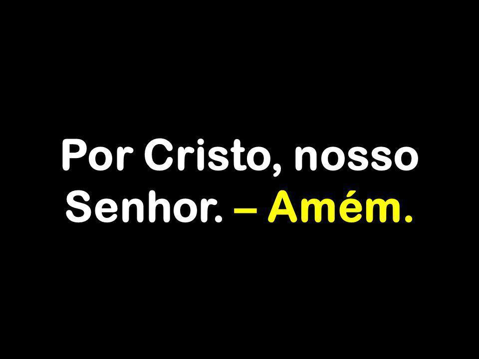 Por Cristo, nosso Senhor. – Amém.