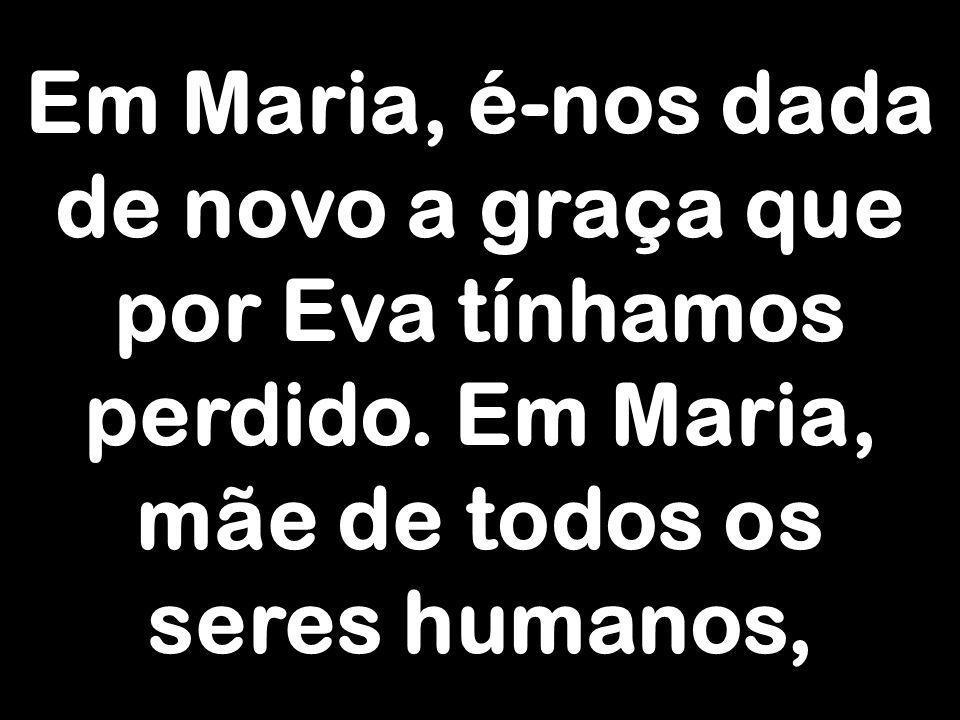 Em Maria, é-nos dada de novo a graça que por Eva tínhamos perdido