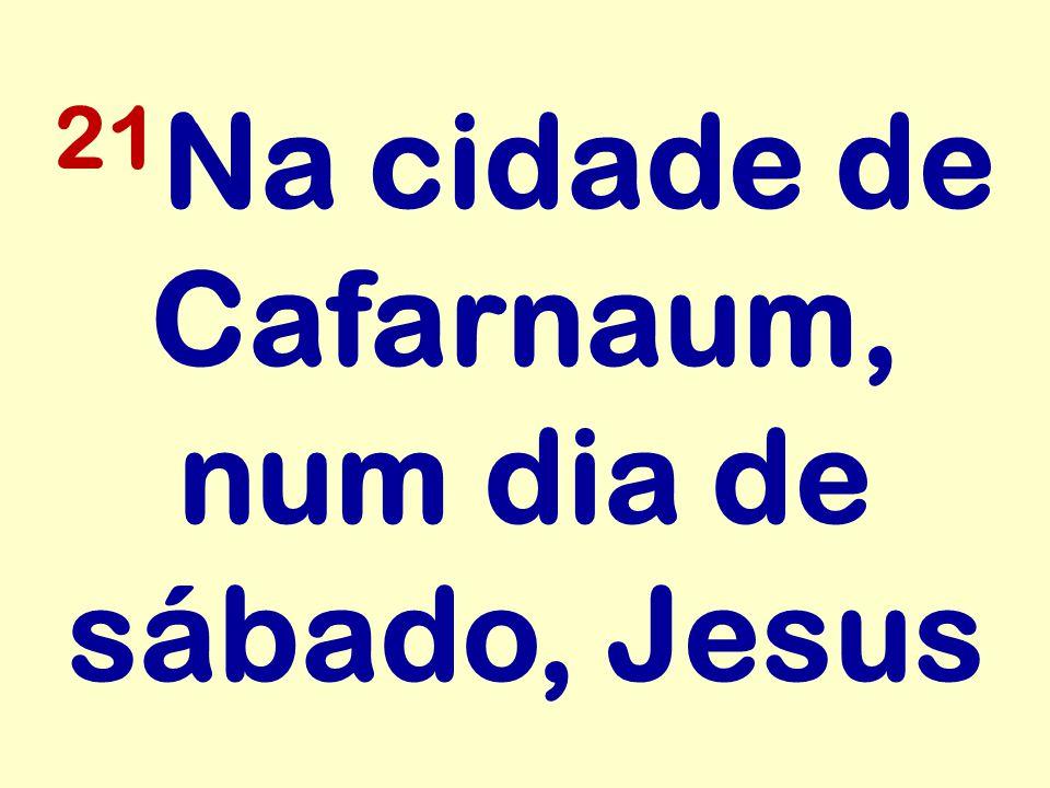 21Na cidade de Cafarnaum, num dia de sábado, Jesus