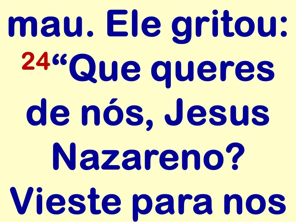 mau. Ele gritou: 24 Que queres de nós, Jesus Nazareno Vieste para nos