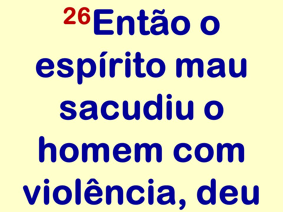 26Então o espírito mau sacudiu o homem com violência, deu