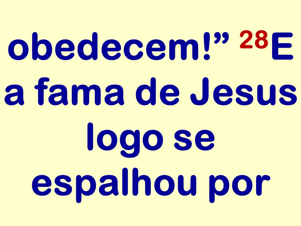 obedecem! 28E a fama de Jesus logo se espalhou por