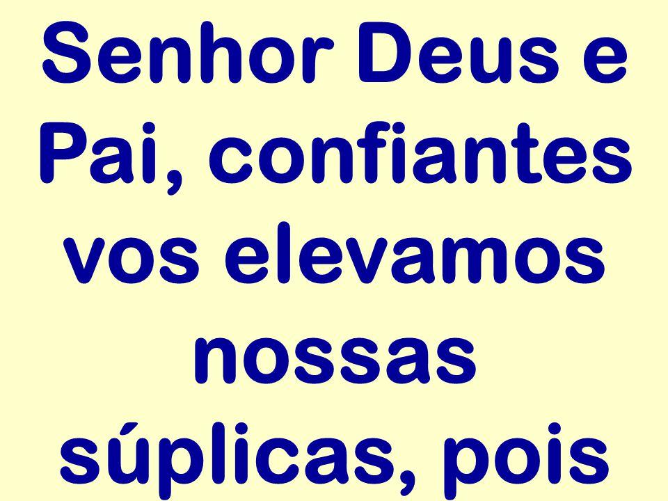 Senhor Deus e Pai, confiantes vos elevamos nossas súplicas, pois