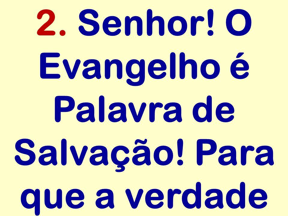 2. Senhor! O Evangelho é Palavra de Salvação! Para que a verdade