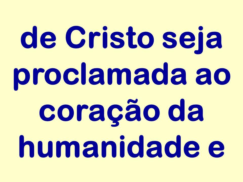 de Cristo seja proclamada ao coração da humanidade e