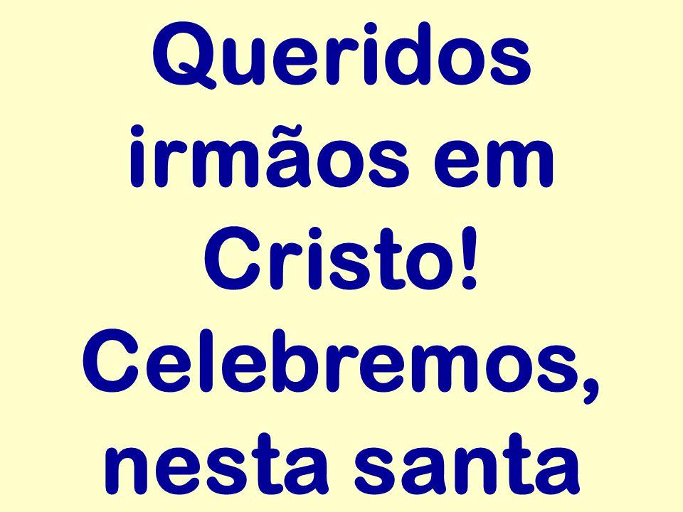 Queridos irmãos em Cristo! Celebremos, nesta santa