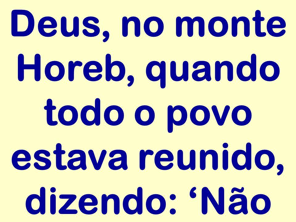 Deus, no monte Horeb, quando todo o povo estava reunido, dizendo: 'Não