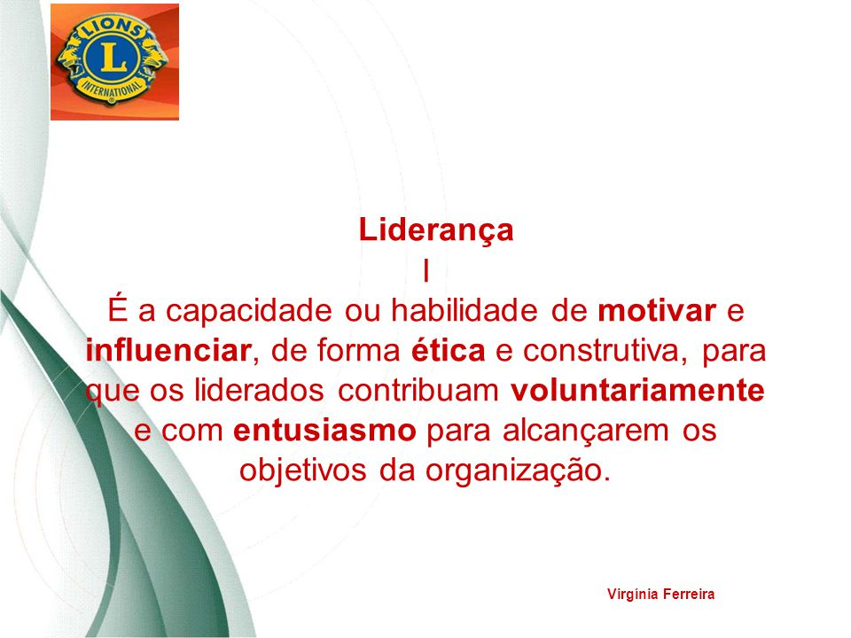 Liderança I É a capacidade ou habilidade de motivar e influenciar, de forma ética e construtiva, para que os liderados contribuam voluntariamente e com entusiasmo para alcançarem os objetivos da organização.