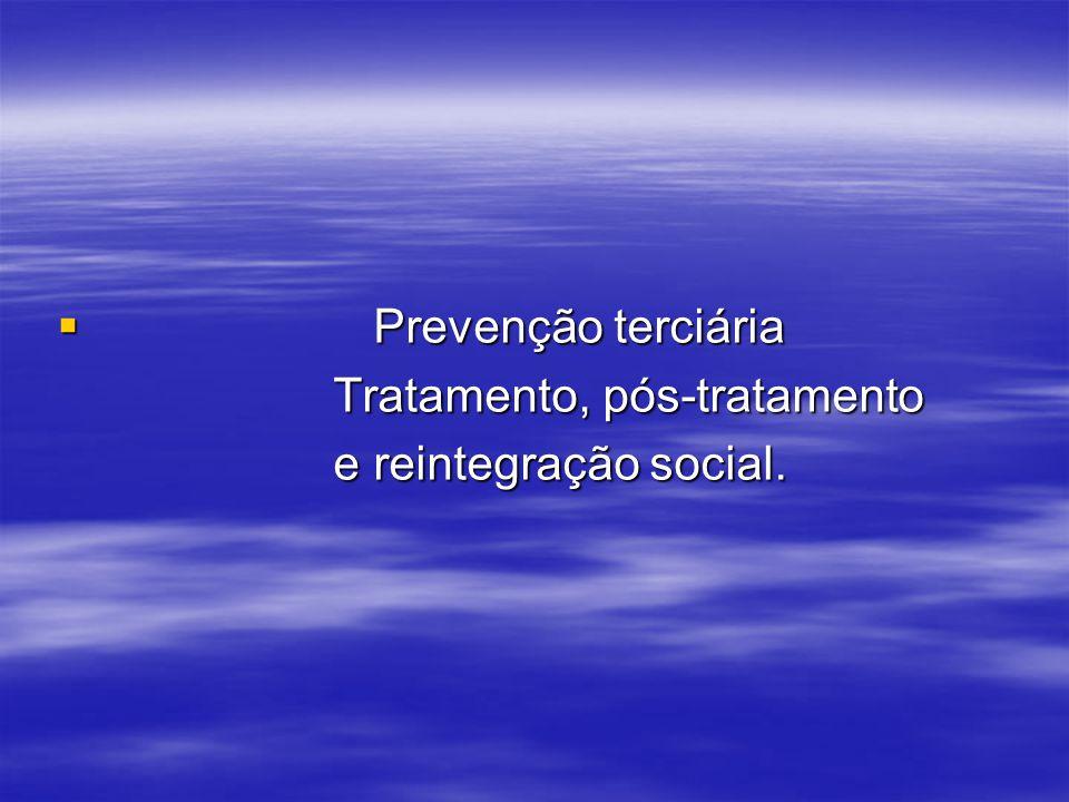 Prevenção terciária Tratamento, pós-tratamento e reintegração social.
