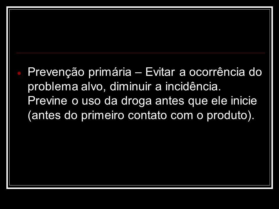 Prevenção primária – Evitar a ocorrência do problema alvo, diminuir a incidência.