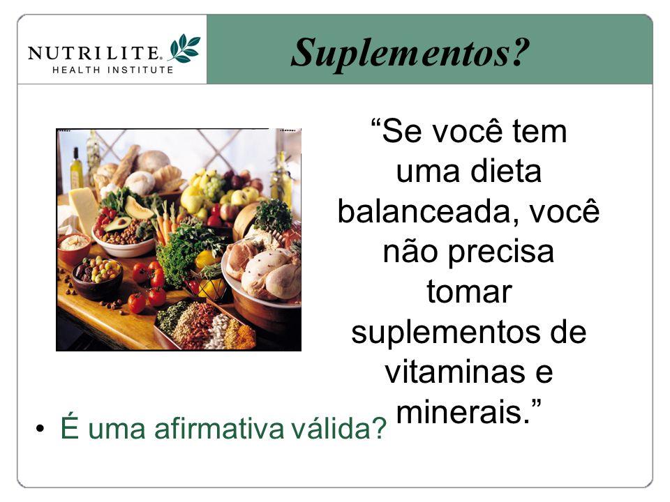 Suplementos Se você tem uma dieta balanceada, você não precisa tomar suplementos de vitaminas e minerais.